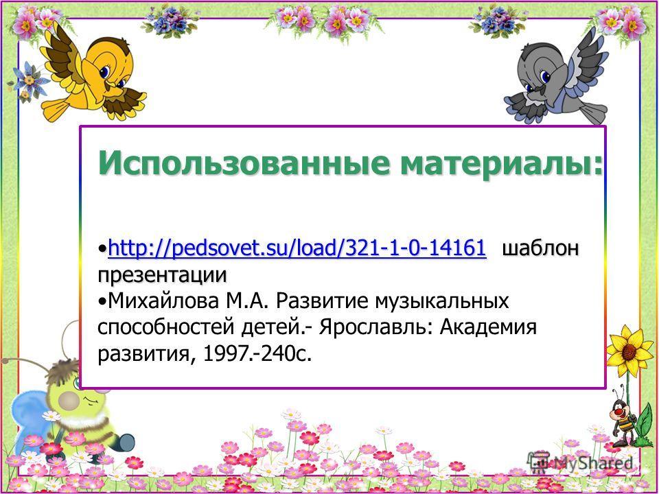 Использованные материалы: http://pedsovet.su/load/321-1-0-14161 шаблон презентацииhttp://pedsovet.su/load/321-1-0-14161 шаблон презентацииhttp://pedsovet.su/load/321-1-0-14161 Михайлова М.А. Развитие музыкальных способностей детей.- Ярославль: Академ