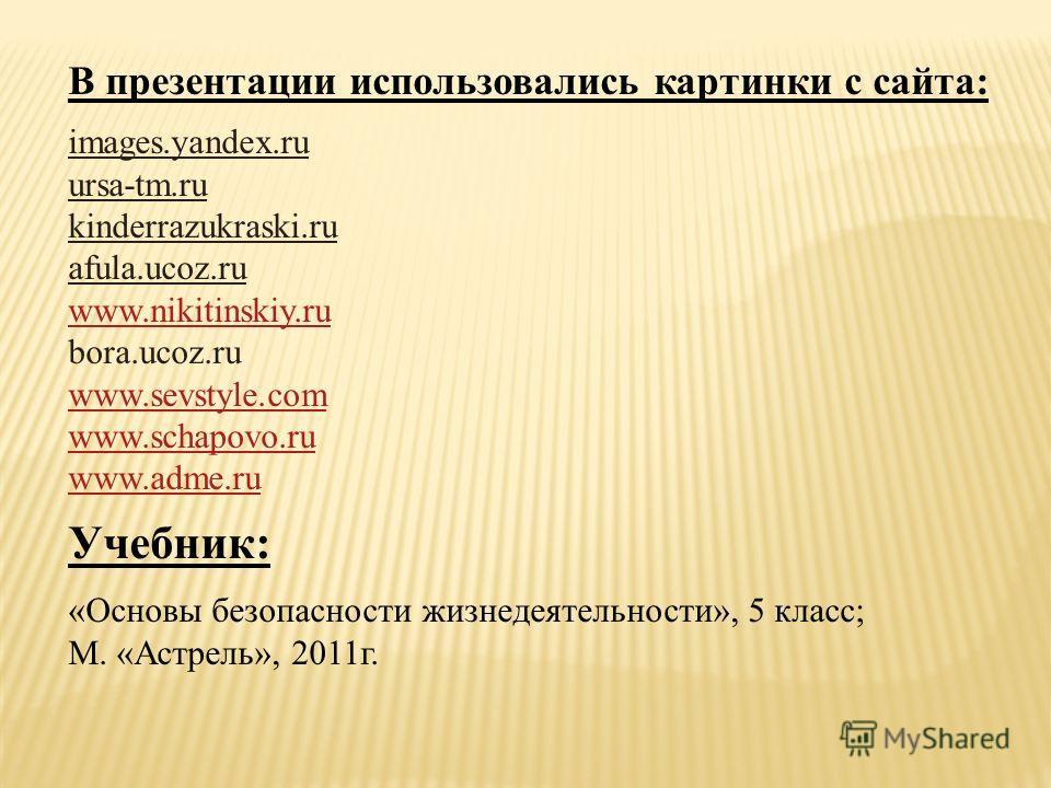 В презентации использовались картинки с сайта: images.yandex.ru ursa-tm.ru kinderrazukraski.ru afula.ucoz.ru www.nikitinskiy.ru bora.ucoz.ru www.sevstyle.com www.schapovo.ru www.adme.ru Учебник: «Основы безопасности жизнедеятельности», 5 класс; М. «А