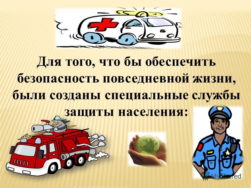 Для того, что бы обеспечить безопасность повседневной жизни, были созданы специальные службы защиты населения: