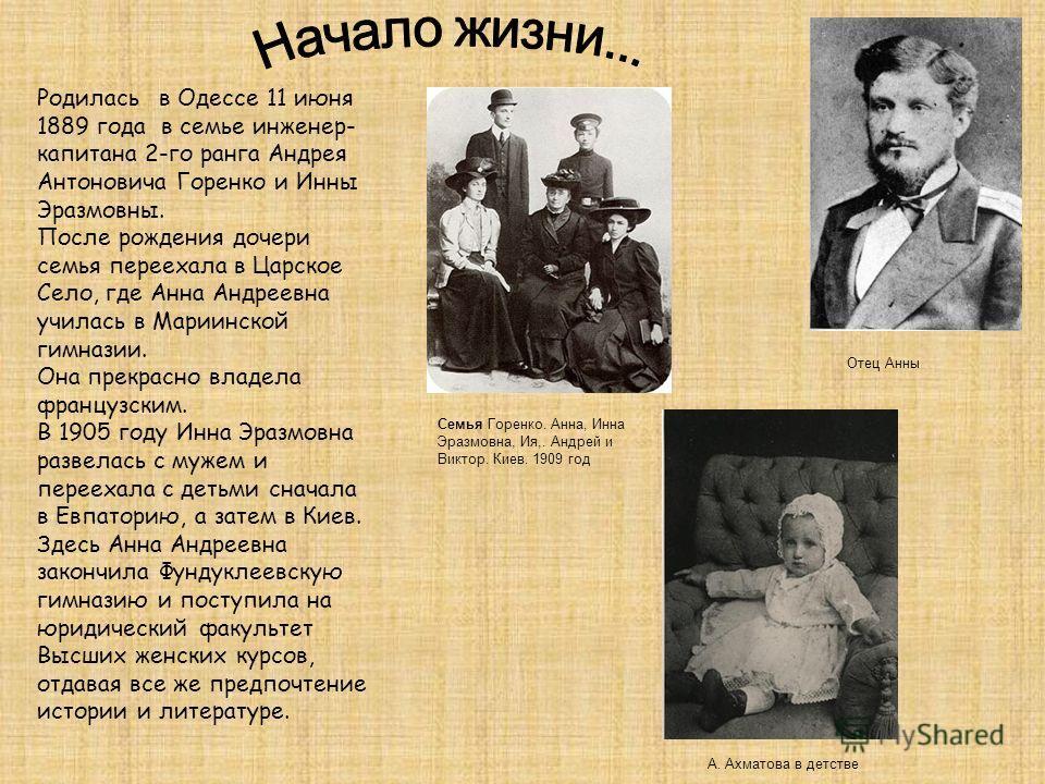 Родилась в Одессе 11 июня 1889 года в семье инженер- капитана 2-го ранга Андрея Антоновича Горенко и Инны Эразмовны. После рождения дочери семья переехала в Царское Село, где Анна Андреевна училась в Мариинской гимназии. Она прекрасно владела француз