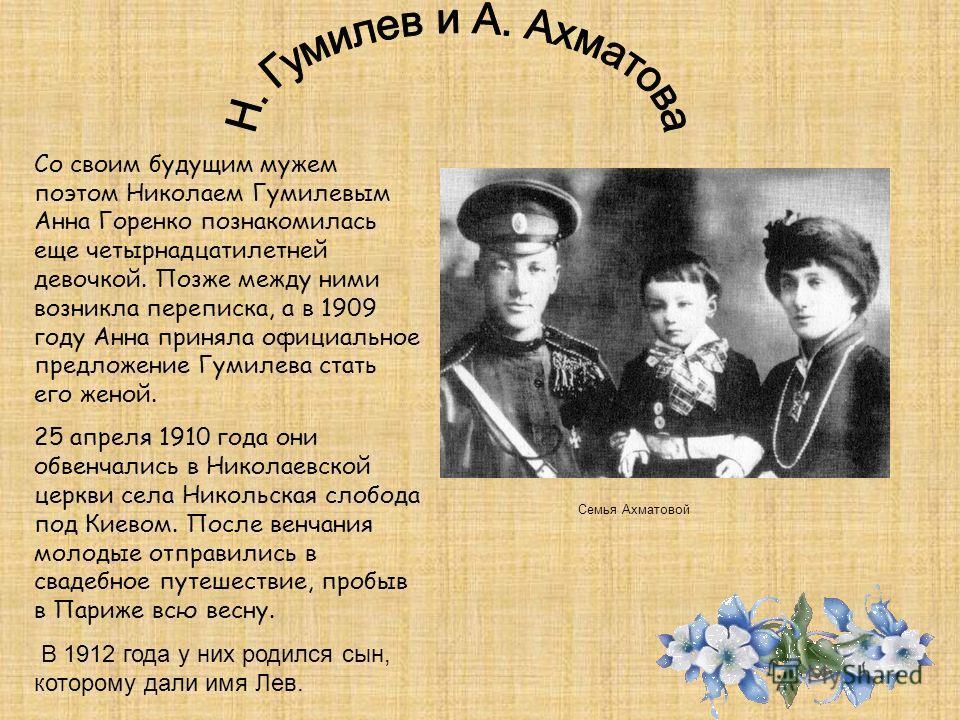 Со своим будущим мужем поэтом Николаем Гумилевым Анна Горенко познакомилась еще четырнадцатилетней девочкой. Позже между ними возникла переписка, а в 1909 году Анна приняла официальное предложение Гумилева стать его женой. 25 апреля 1910 года они обв