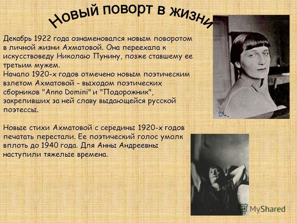 Декабрь 1922 года ознаменовался новым поворотом в личной жизни Ахматовой. Она переехала к искусствоведу Николаю Пунину, позже ставшему ее третьим мужем. Начало 1920-х годов отмечено новым поэтическим взлетом Ахматовой - выходом поэтических сборников