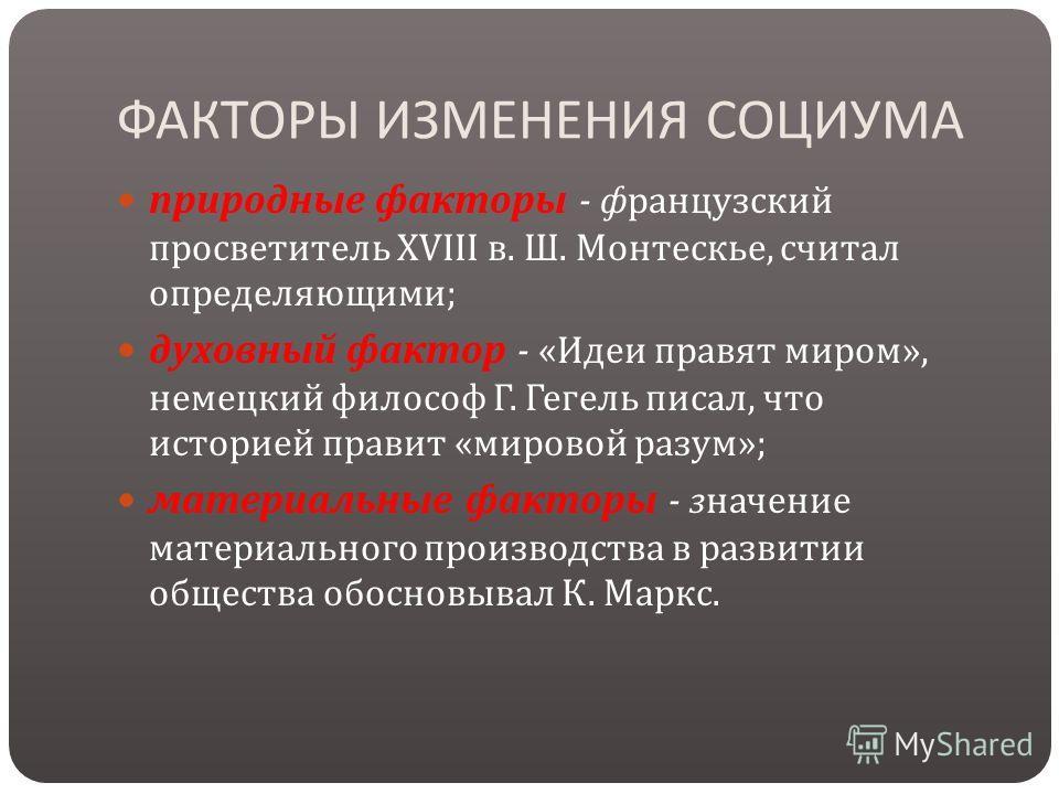 ФАКТОРЫ ИЗМЕНЕНИЯ СОЦИУМА природные факторы - французский просветитель XVIII в. Ш. Монтескье, считал определяющими ; духовный фактор - « Идеи правят миром », немецкий философ Г. Гегель писал, что историей правит « мировой разум »; материальные фактор