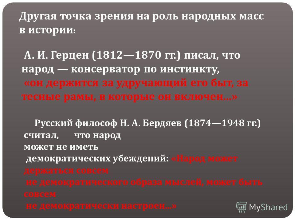 А. И. Герцен (18121870 гг.) писал, что народ консерватор по инстинкту, «он держится за удручающий его быт, за тесные рамы, в которые он включен...» Русский философ Н. А. Бердяев (18741948 гг.) считал, что народ может не иметь демократических убеждени