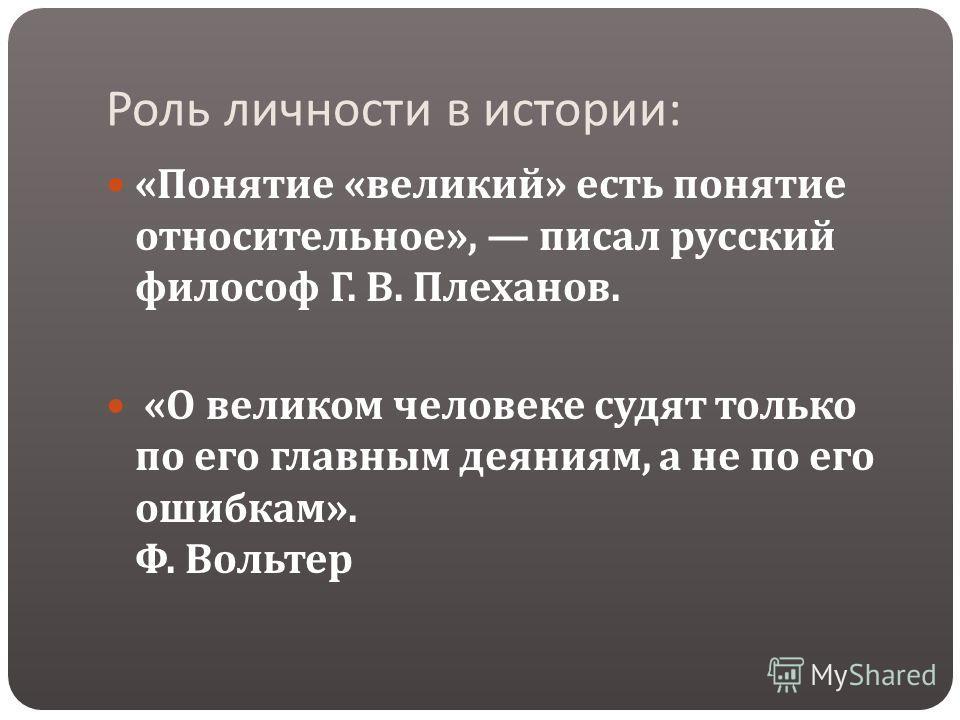 Роль личности в истории : « Понятие « великий » есть понятие относительное », писал русский философ Г. В. Плеханов. « О великом человеке судят только по его главным деяниям, а не по его ошибкам ». Ф. Вольтер