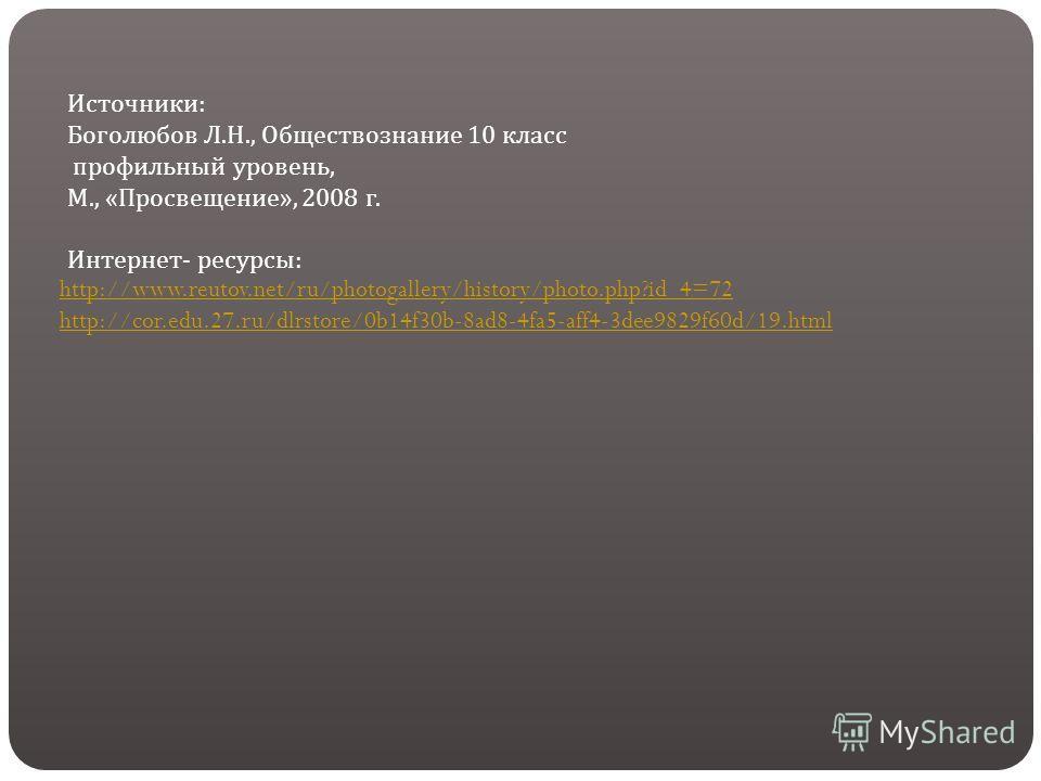 http://www.reutov.net/ru/photogallery/history/photo.php?id_4=72 http://cor.edu.27.ru/dlrstore/0b14f30b-8ad8-4fa5-aff4-3dee9829f60d/19.html Источники: Боголюбов Л.Н., Обществознание 10 класс профильный уровень, М., «Просвещение», 2008 г. Интернет- рес