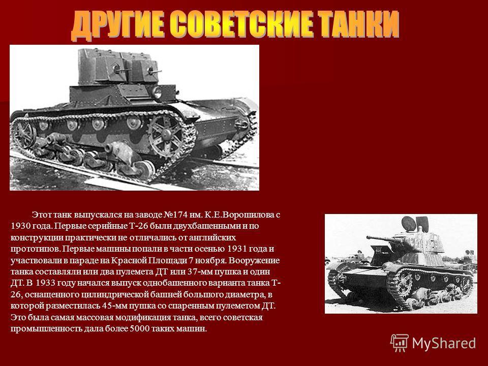 Этот танк выпускался на заводе 174 им. К.Е.Ворошилова с 1930 года. Первые серийные Т-26 были двухбашенными и по конструкции практически не отличались от английских прототипов. Первые машины попали в части осенью 1931 года и участвовали в параде на Кр