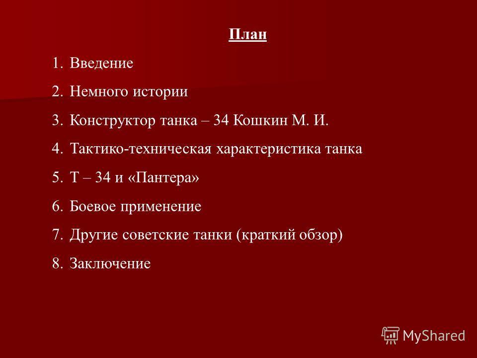 План 1.Введение 2.Немного истории 3.Конструктор танка – 34 Кошкин М. И. 4.Тактико-техническая характеристика танка 5.Т – 34 и «Пантера» 6.Боевое применение 7.Другие советские танки (краткий обзор) 8.Заключение