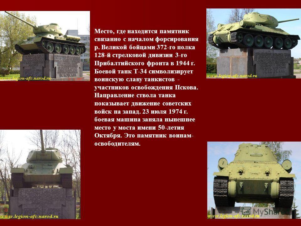 Место, где находится памятник связанно с началом форсирования р. Великой бойцами 372-го полка 128-й стрелковой дивизии 3-го Прибалтийского фронта в 1944 г. Боевой танк Т-34 символизирует воинскую славу танкистов - участников освобождения Пскова. Напр