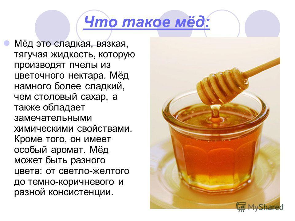 Что такое мёд: Мёд это сладкая, вязкая, тягучая жидкость, которую производят пчелы из цветочного нектара. Мёд намного более сладкий, чем столовый сахар, а также обладает замечательными химическими свойствами. Кроме того, он имеет особый аромат. Мёд м