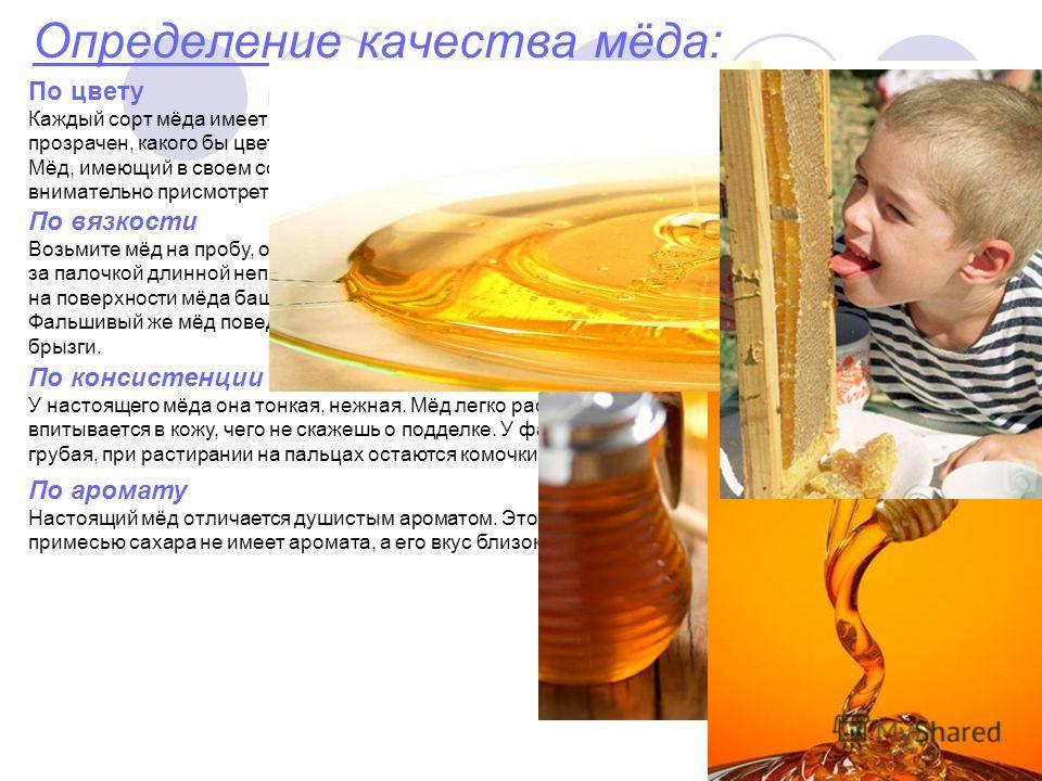 Определение качества мёда: По вязкости Возьмите мёд на пробу, опустив в емкость тонкую палочку Если это настоящий мёд, то он тянется вслед за палочкой длинной непрерывной нитью, а когда эта нить прервется, то она целиком опустится, образуя на поверхн