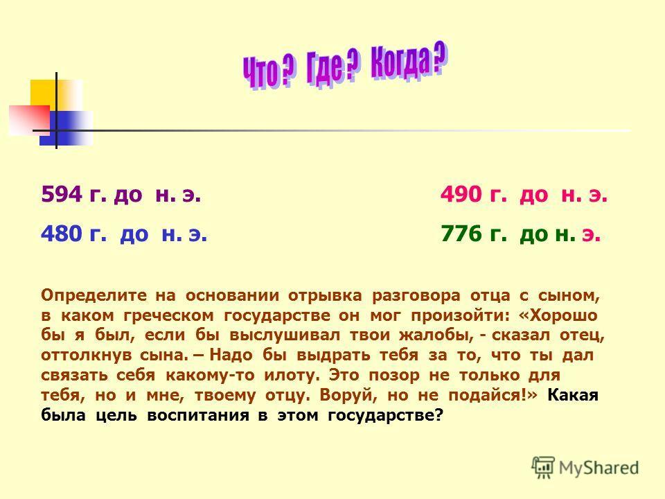 594 г. до н. э. 490 г. до н. э. 480 г. до н. э. 776 г. до н. э. Определите на основании отрывка разговора отца с сыном, в каком греческом государстве он мог произойти: «Хорошо бы я был, если бы выслушивал твои жалобы, - сказал отец, оттолкнув сына. –