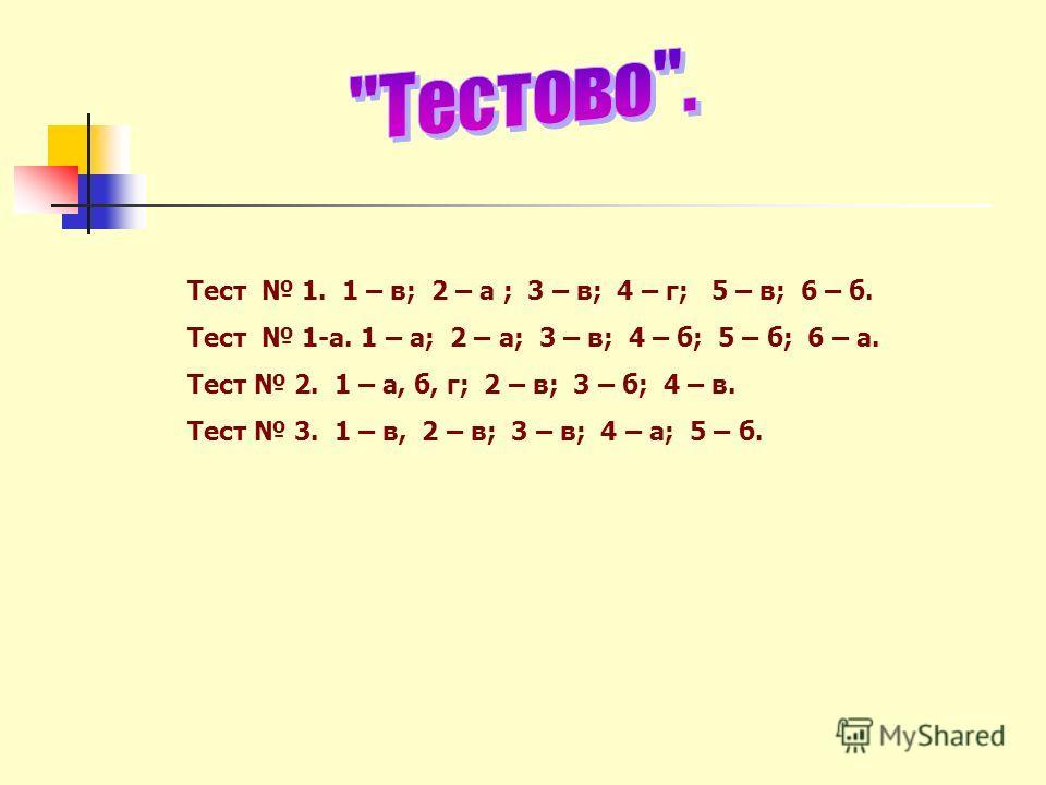 Тест 1. 1 – в; 2 – а ; 3 – в; 4 – г; 5 – в; 6 – б. Тест 1-а. 1 – а; 2 – а; 3 – в; 4 – б; 5 – б; 6 – а. Тест 2. 1 – а, б, г; 2 – в; 3 – б; 4 – в. Тест 3. 1 – в, 2 – в; 3 – в; 4 – а; 5 – б.