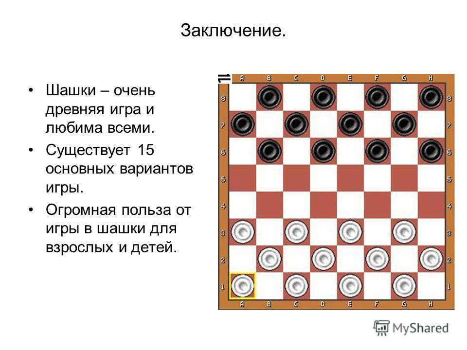 Заключение. Шашки – очень древняя игра и любима всеми. Существует 15 основных вариантов игры. Огромная польза от игры в шашки для взрослых и детей.