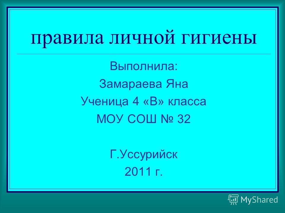 правила личной гигиены Выполнила: Замараева Яна Ученица 4 «В» класса МОУ СОШ 32 Г.Уссурийск 2011 г.