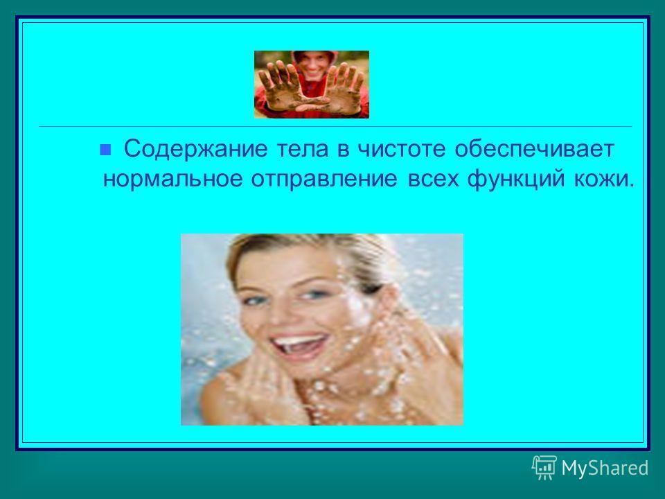 Содержание тела в чистоте обеспечивает нормальное отправление всех функций кожи.