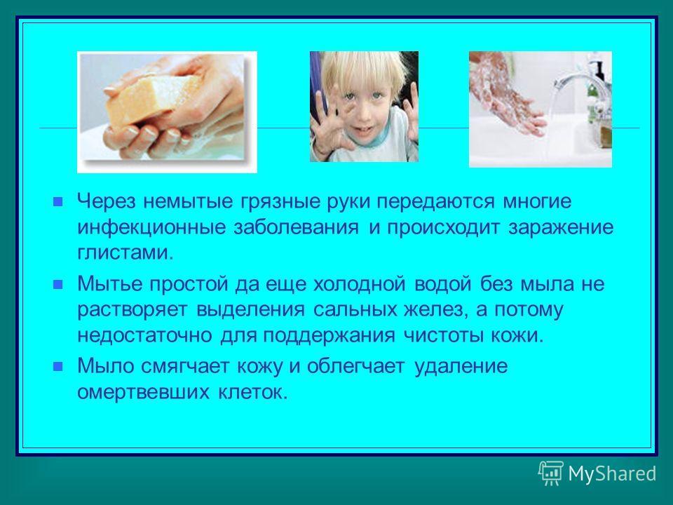 Через немытые грязные руки передаются многие инфекционные заболевания и происходит заражение глистами. Мытье простой да еще холодной водой без мыла не растворяет выделения сальных желез, а потому недостаточно для поддержания чистоты кожи. Мыло смягча