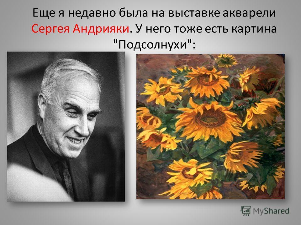 Еще я недавно была на выставке акварели Сергея Андрияки. У него тоже есть картина Подсолнухи: