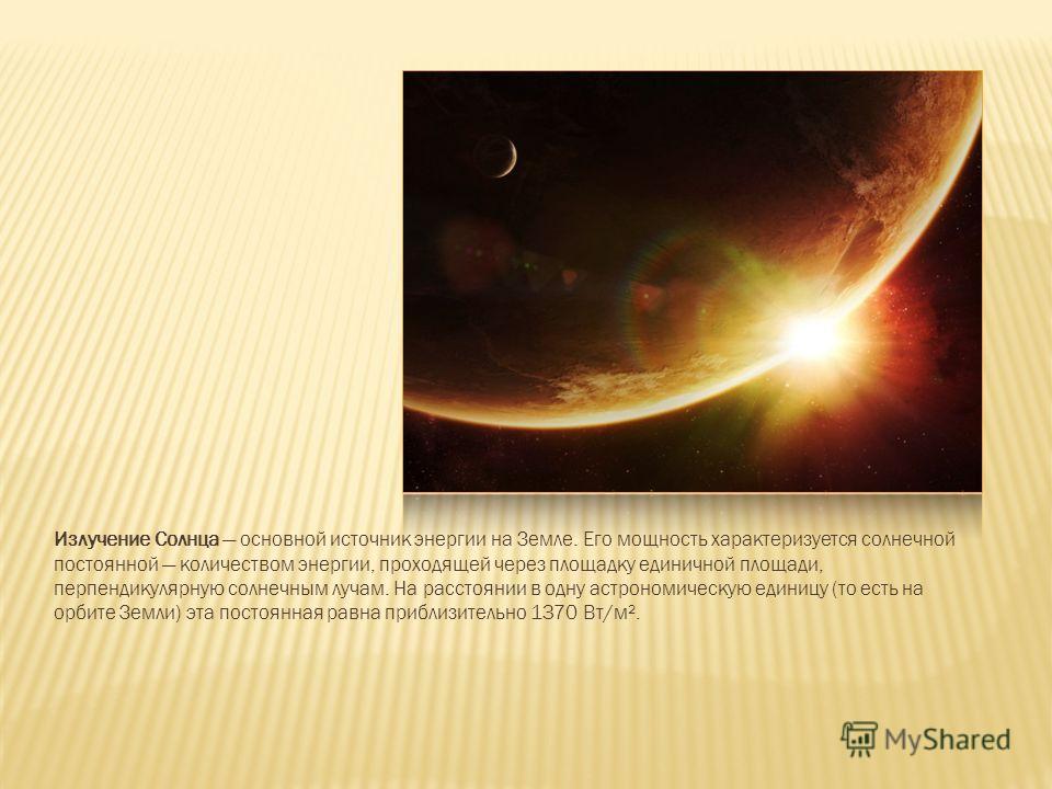 Излучение Солнца основной источник энергии на Земле. Его мощность характеризуется солнечной постоянной количеством энергии, проходящей через площадку единичной площади, перпендикулярную солнечным лучам. На расстоянии в одну астрономическую единицу (т
