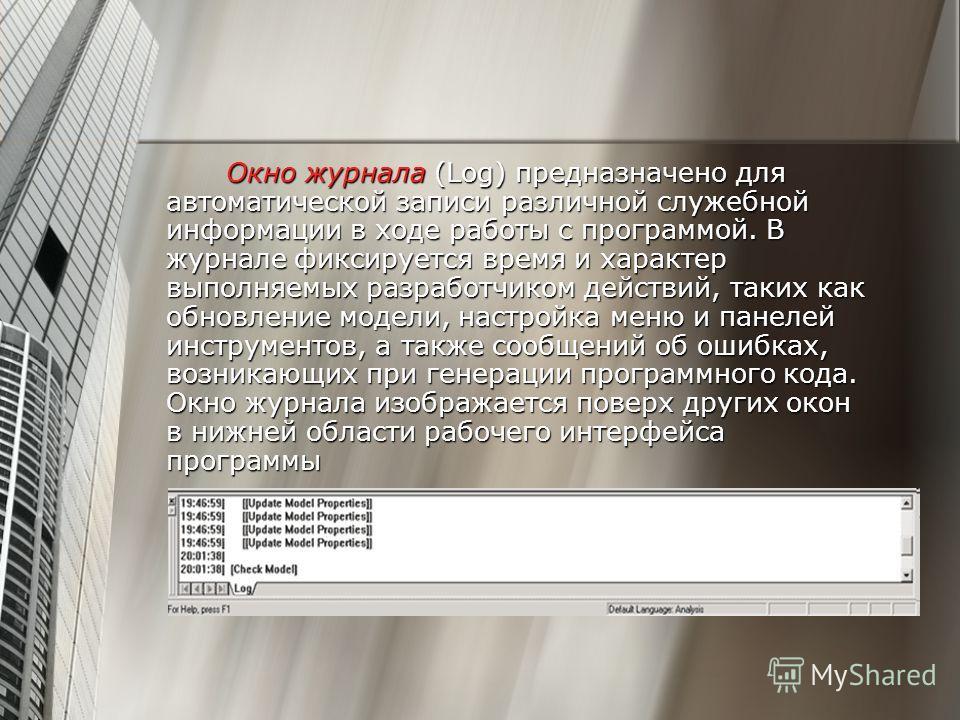Окно журнала (Log) предназначено для автоматической записи различной служебной информации в ходе работы с программой. В журнале фиксируется время и характер выполняемых разработчиком действий, таких как обновление модели, настройка меню и панелей инс