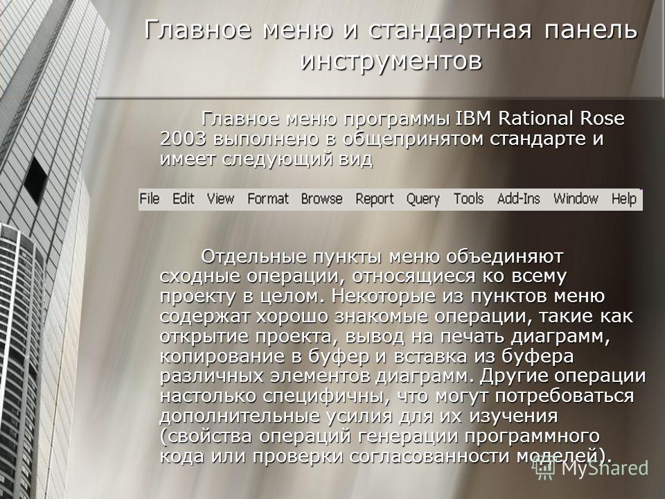 Главное меню и стандартная панель инструментов Главное меню программы IBM Rational Rose 2003 выполнено в общепринятом стандарте и имеет следующий вид Отдельные пункты меню объединяют сходные операции, относящиеся ко всему проекту в целом. Некоторые и