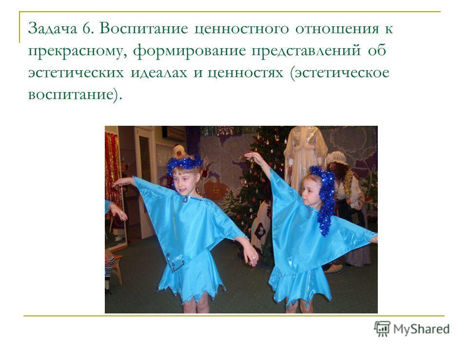 Задача 6. Воспитание ценностного отношения к прекрасному, формирование представлений об эстетических идеалах и ценностях (эстетическое воспитание).