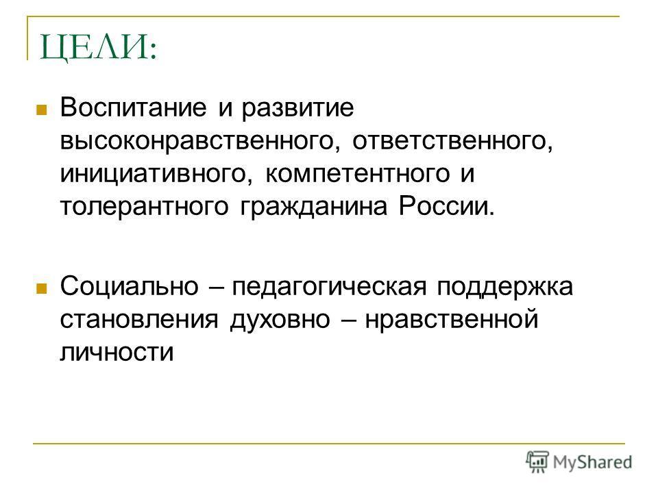 ЦЕЛИ: Воспитание и развитие высоконравственного, ответственного, инициативного, компетентного и толерантного гражданина России. Социально – педагогическая поддержка становления духовно – нравственной личности