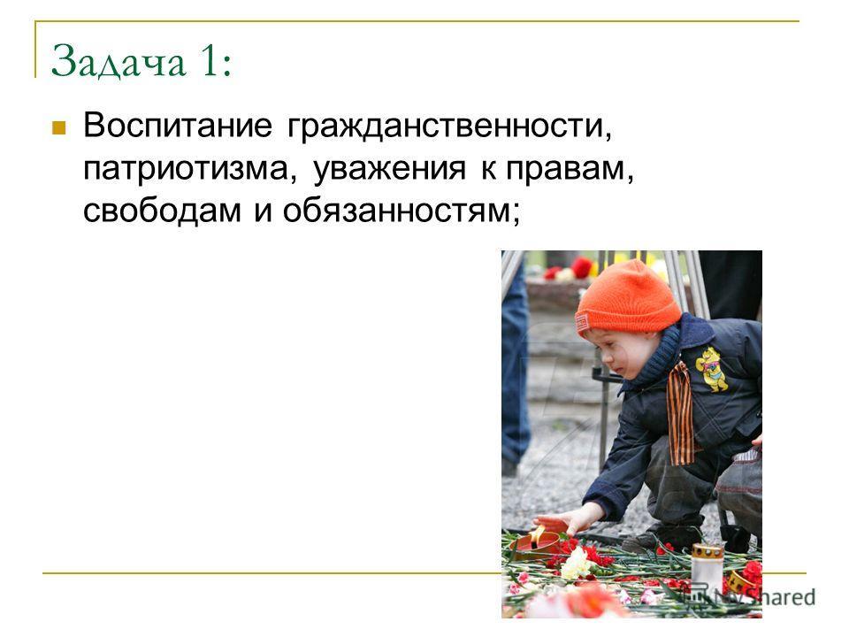 Задача 1: Воспитание гражданственности, патриотизма, уважения к правам, свободам и обязанностям;