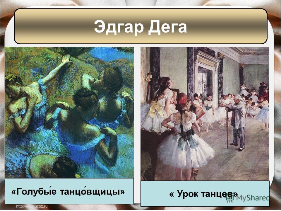 «Голубы́е танцо́вщицы» « Урок танцев» Эдгар Дега