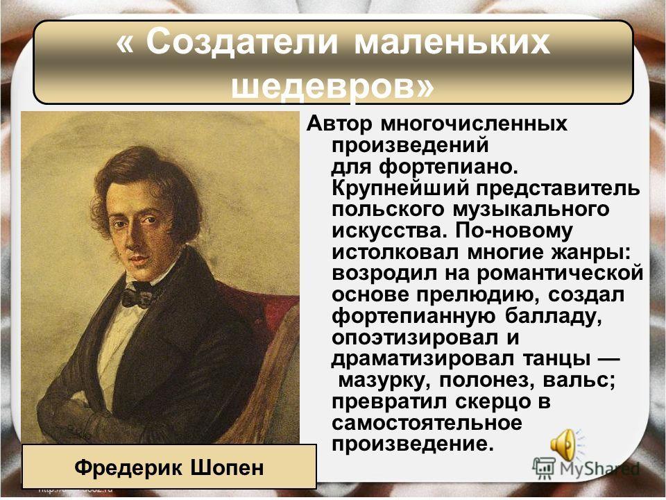Автор многочисленных произведений для фортепиано. Крупнейший представитель польского музыкального искусства. По-новому истолковал многие жанры: возродил на романтической основе прелюдию, создал фортепианную балладу, опоэтизировал и драматизировал тан