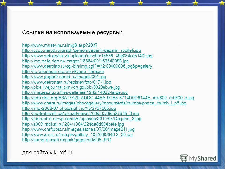 Ссылки на используемые ресурсы: http://www.museum.ru/imgB.asp?2037 http://cccp.narod.ru/graph/person/gagarin/gagarin_roditeli.jpg http://www.seti.ee/narva/uploads/newbb/16536_49e034cc514f2.jpg http://img.beta.rian.ru/images/16364/00/163640088.jpg htt