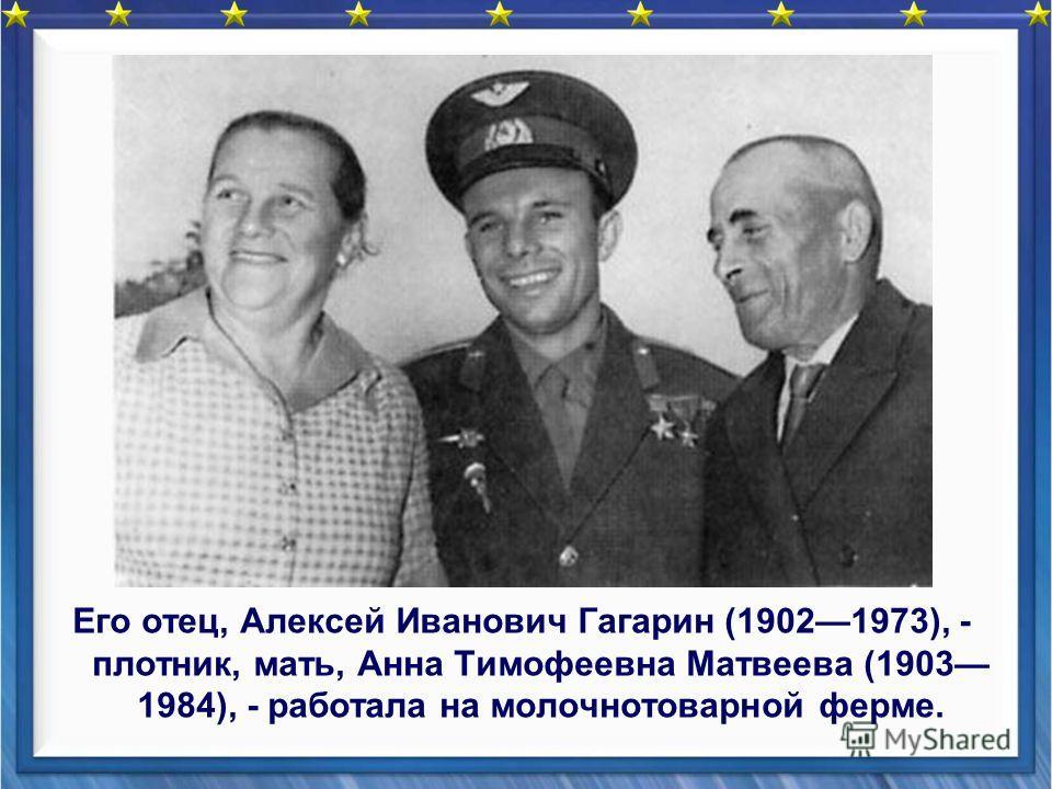 Его отец, Алексей Иванович Гагарин (19021973), - плотник, мать, Анна Тимофеевна Матвеева (1903 1984), - работала на молочнотоварной ферме.
