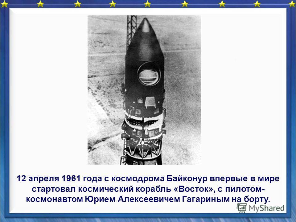 12 апреля 1961 года с космодрома Байконур впервые в мире стартовал космический корабль «Восток», с пилотом- космонавтом Юрием Алексеевичем Гагариным на борту.