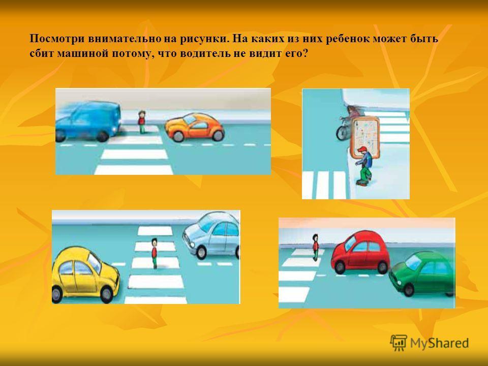 Посмотри внимательно на рисунки. На каких из них ребенок может быть сбит машиной потому, что водитель не видит его?