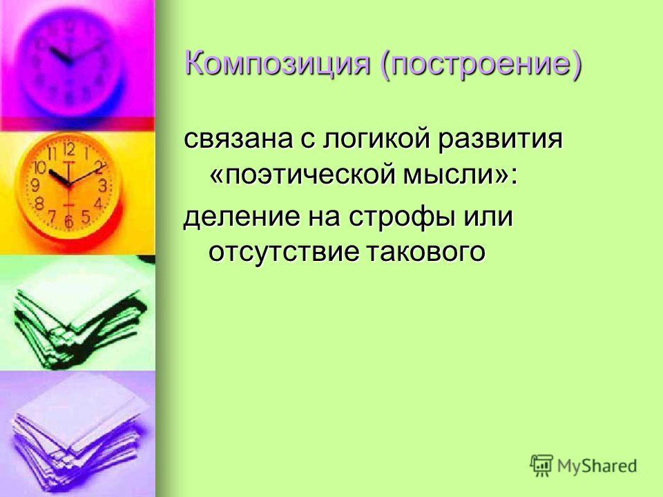 Композиция (построение) связана с логикой развития «поэтической мысли»: деление на строфы или отсутствие такового