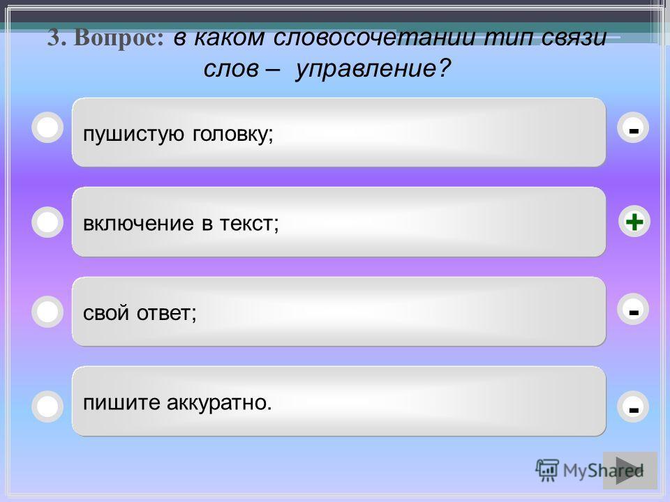 3. Вопрос: в каком словосочетании тип связи слов – управление? пушистую головку; включение в текст; свой ответ; пишите аккуратно. - - + -