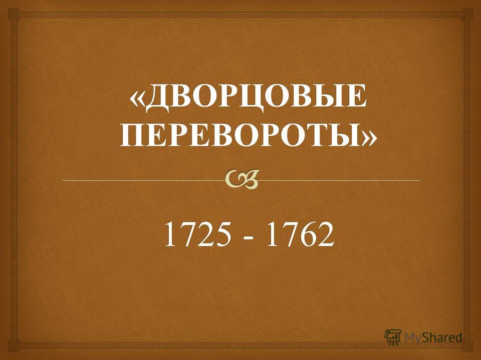 « ДВОРЦОВЫЕ ПЕРЕВОРОТЫ » 1725 - 1762