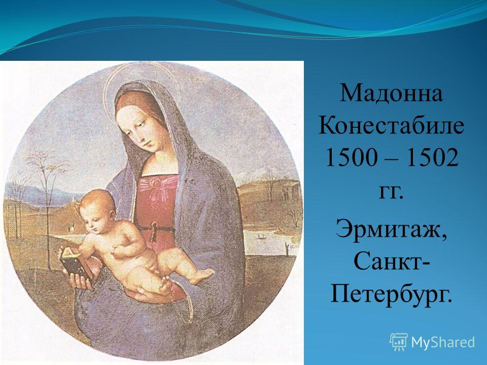 Мадонна Конестабиле 1500 – 1502 гг. Эрмитаж, Санкт- Петербург.