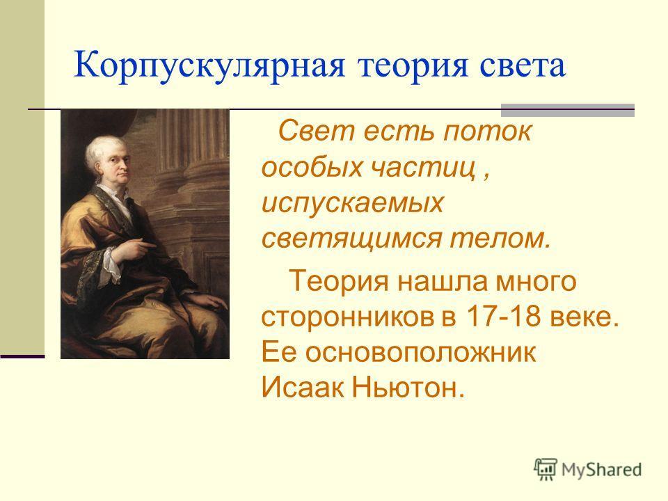 Корпускулярная теория света Свет есть поток особых частиц, испускаемых светящимся телом. Теория нашла много сторонников в 17-18 веке. Ее основоположник Исаак Ньютон.
