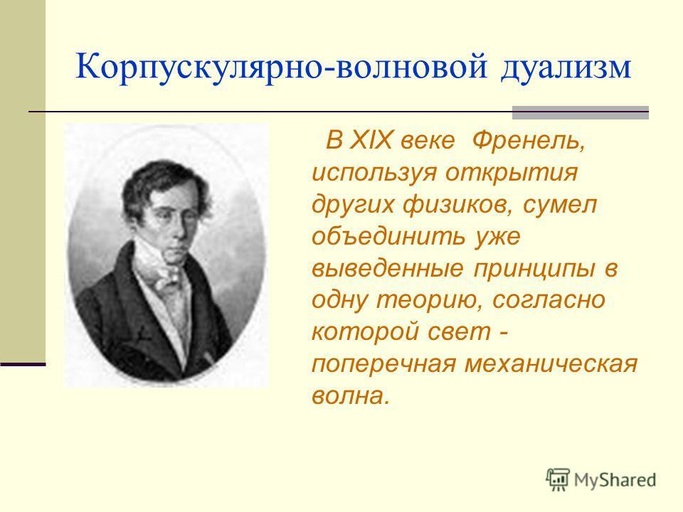 Корпускулярно-волновой дуализм В XIX веке Френель, используя открытия других физиков, сумел объединить уже выведенные принципы в одну теорию, согласно которой свет - поперечная механическая волна.