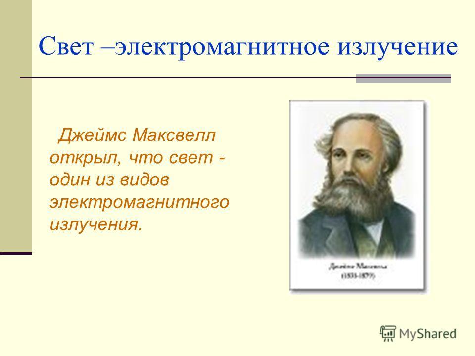Свет –электромагнитное излучение Джеймс Максвелл открыл, что свет - один из видов электромагнитного излучения.