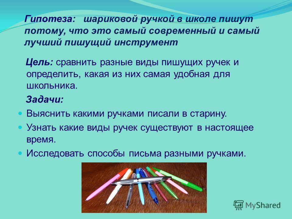 Гипотеза: шариковой ручкой в школе пишут потому, что это самый современный и самый лучший пишущий инструмент Цель: сравнить разные виды пишущих ручек и определить, какая из них самая удобная для школьника. Задачи: Выяснить какими ручками писали в ста