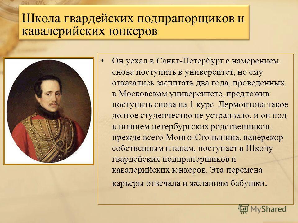 Школа гвардейских подпрапорщиков и кавалерийских юнкеров Он уехал в Санкт-Петербург с намерением снова поступить в университет, но ему отказались засчитать два года, проведенных в Московском университете, предложив поступить снова на 1 курс. Лермонто