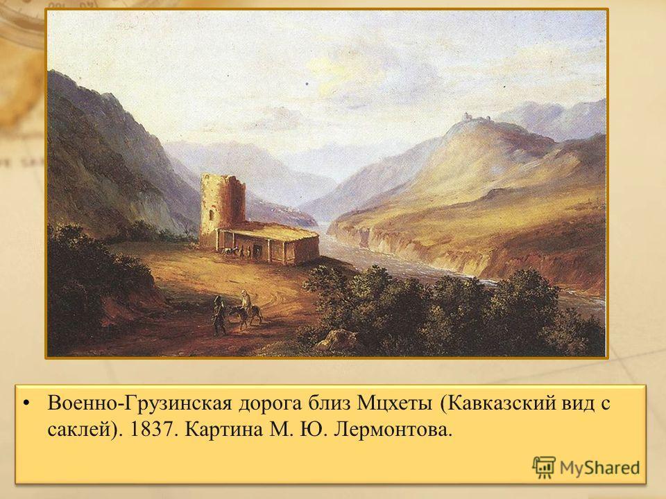 Военно-Грузинская дорога близ Мцхеты (Кавказский вид с саклей). 1837. Картина М. Ю. Лермонтова.