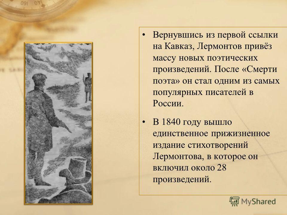 Вернувшись из первой ссылки на Кавказ, Лермонтов привёз массу новых поэтических произведений. После «Смерти поэта» он стал одним из самых популярных писателей в России. В 1840 году вышло единственное прижизненное издание стихотворений Лермонтова, в к