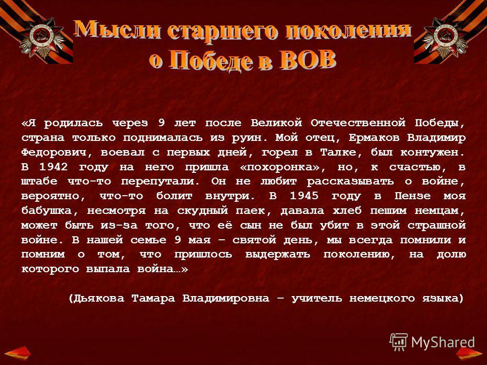«Я родилась через 9 лет после Великой Отечественной Победы, страна только поднималась из руин. Мой отец, Ермаков Владимир Федорович, воевал с первых дней, горел в Талке, был контужен. В 1942 году на него пришла «похоронка», но, к счастью, в штабе что