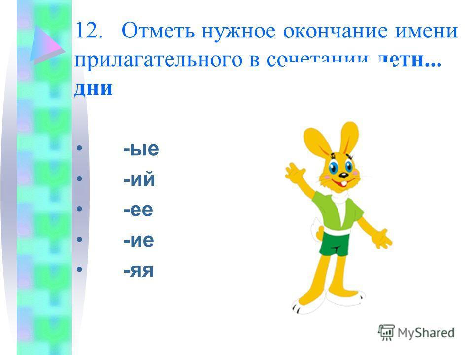 12. Отметь нужное окончание имени прилагательного в сочетании летн... дни -ые -ий -ее -ие -яя
