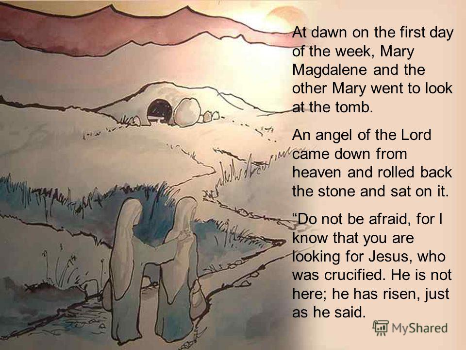At dawn on the first day of the week, Mary Magdalene and the other Mary went to look at the tomb. An angel of the Lord came down from heaven and rolled back the stone and sat on it. Do not be afraid, for I know that you are looking for Jesus, who was