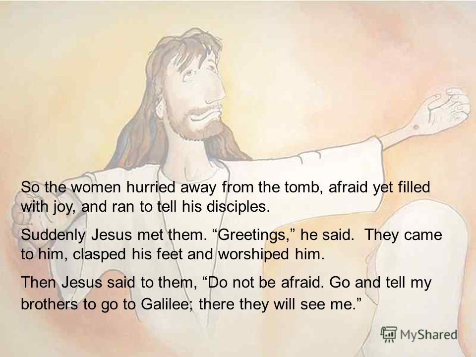 So the women hurried away from the tomb, afraid yet filled with joy, and ran to tell his disciples. Suddenly Jesus met them. Greetings, he said. They came to him, clasped his feet and worshiped him. Then Jesus said to them, Do not be afraid. Go and t