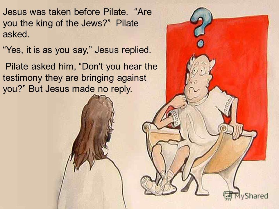 Jesus was taken before Pilate. Are you the king of the Jews? Pilate asked. Yes, it is as you say, Jesus replied. Pilate asked him, Don't you hear the testimony they are bringing against you? But Jesus made no reply.
